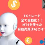 FXトレードを全て自動化!!MT4を使った自動売買(EA)とは?