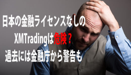 日本の金融ライセンスなしのXMは危険?過去には金融庁から警告も